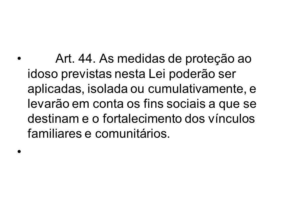 Art. 44. As medidas de proteção ao idoso previstas nesta Lei poderão ser aplicadas, isolada ou cumulativamente, e levarão em conta os fins sociais a q