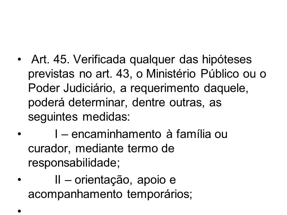 Art. 45. Verificada qualquer das hipóteses previstas no art. 43, o Ministério Público ou o Poder Judiciário, a requerimento daquele, poderá determinar