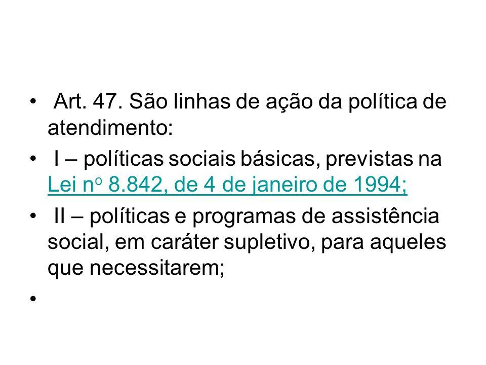 Art. 47. São linhas de ação da política de atendimento: I – políticas sociais básicas, previstas na Lei n o 8.842, de 4 de janeiro de 1994; Lei n o 8.