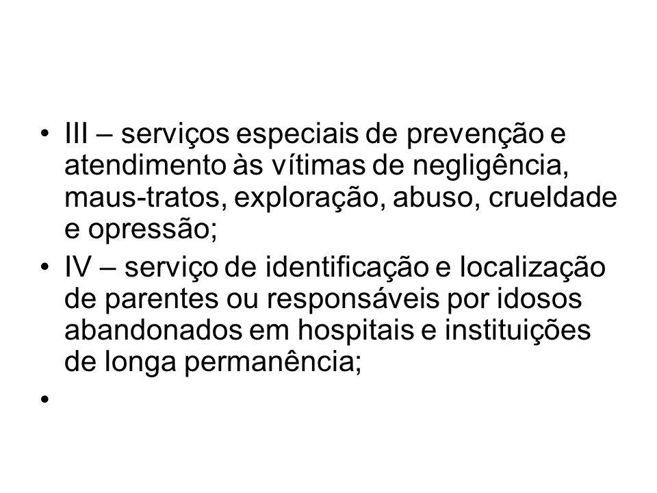 III – serviços especiais de prevenção e atendimento às vítimas de negligência, maus-tratos, exploração, abuso, crueldade e opressão; IV – serviço de i
