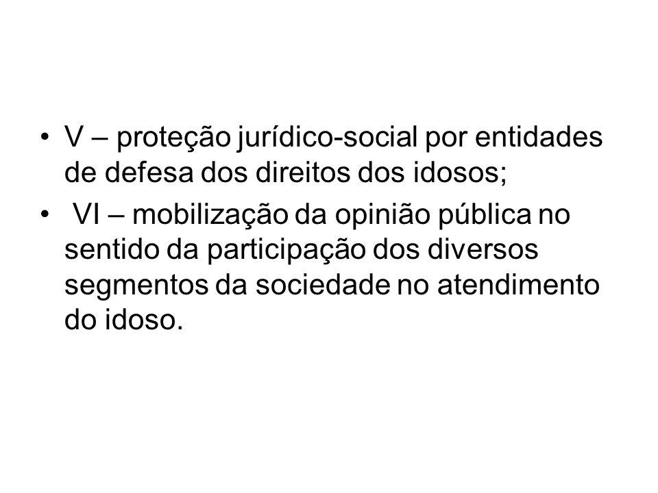 V – proteção jurídico-social por entidades de defesa dos direitos dos idosos; VI – mobilização da opinião pública no sentido da participação dos diver