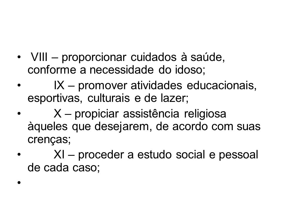 VIII – proporcionar cuidados à saúde, conforme a necessidade do idoso; IX – promover atividades educacionais, esportivas, culturais e de lazer; X – pr