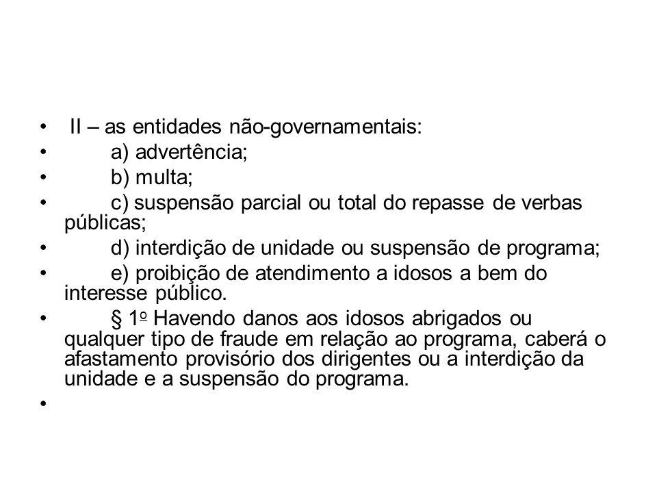 II – as entidades não-governamentais: a) advertência; b) multa; c) suspensão parcial ou total do repasse de verbas públicas; d) interdição de unidade