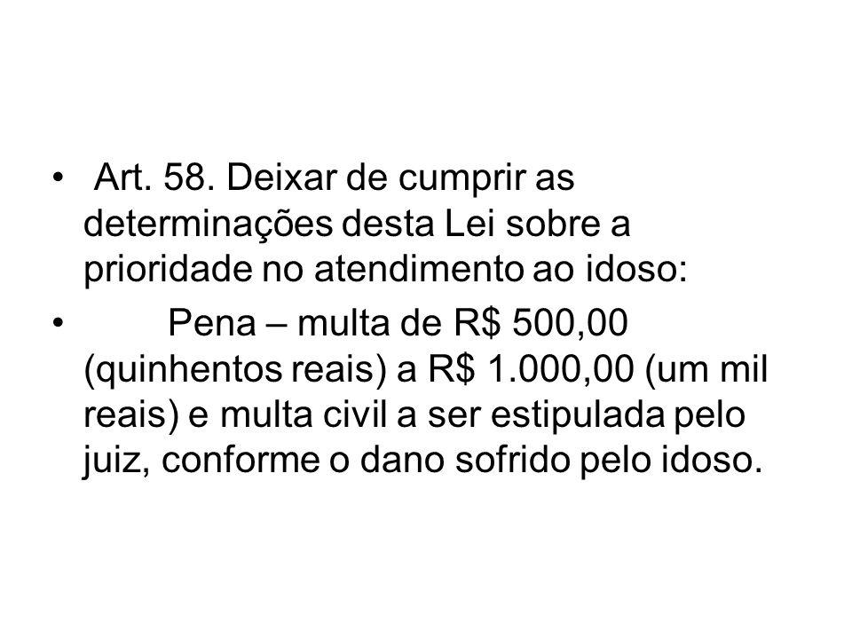 Art. 58. Deixar de cumprir as determinações desta Lei sobre a prioridade no atendimento ao idoso: Pena – multa de R$ 500,00 (quinhentos reais) a R$ 1.