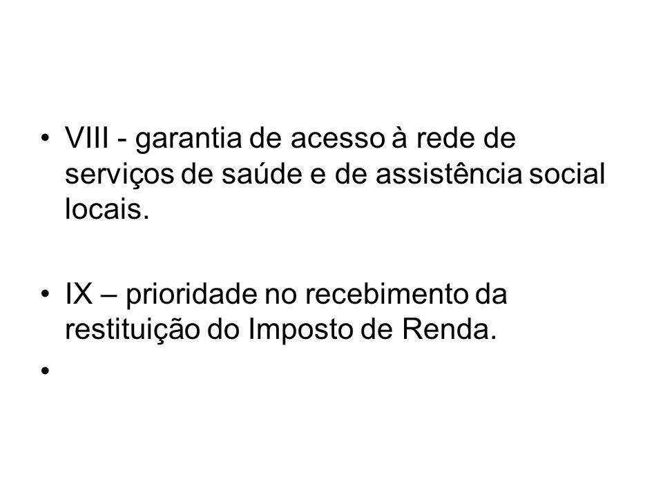 VIII - garantia de acesso à rede de serviços de saúde e de assistência social locais. IX – prioridade no recebimento da restituição do Imposto de Rend