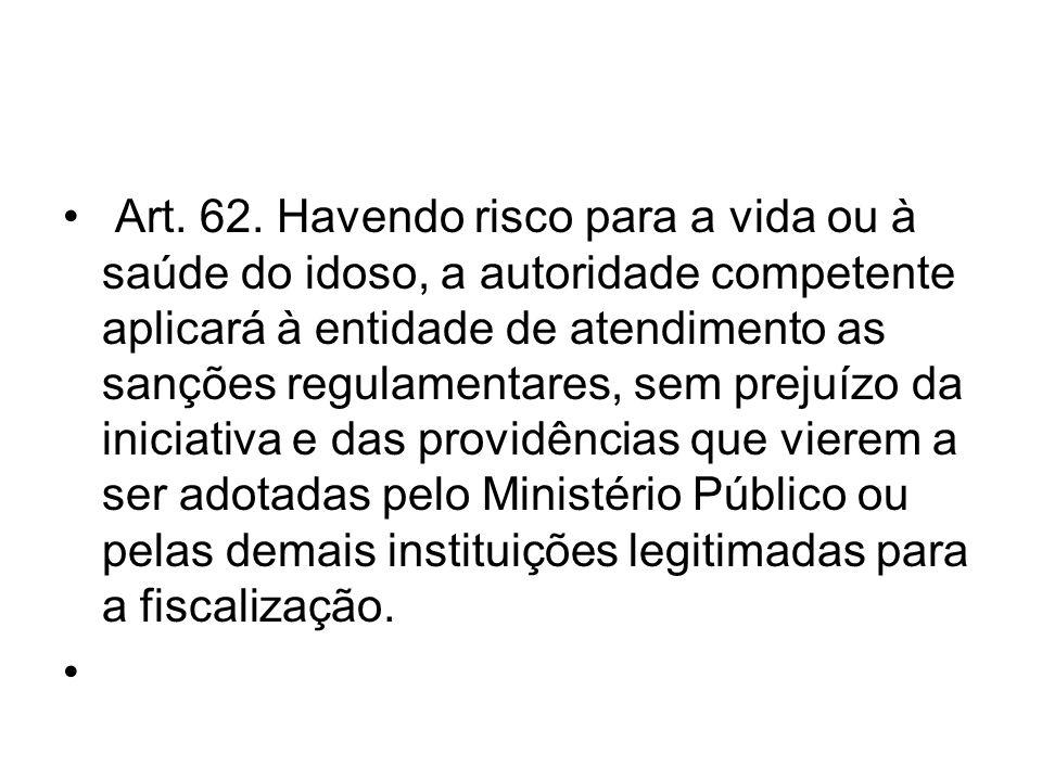Art. 62. Havendo risco para a vida ou à saúde do idoso, a autoridade competente aplicará à entidade de atendimento as sanções regulamentares, sem prej