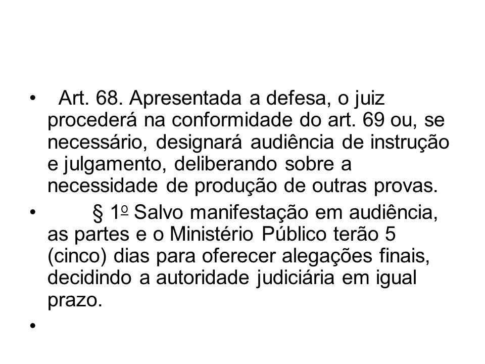 Art. 68. Apresentada a defesa, o juiz procederá na conformidade do art. 69 ou, se necessário, designará audiência de instrução e julgamento, deliberan