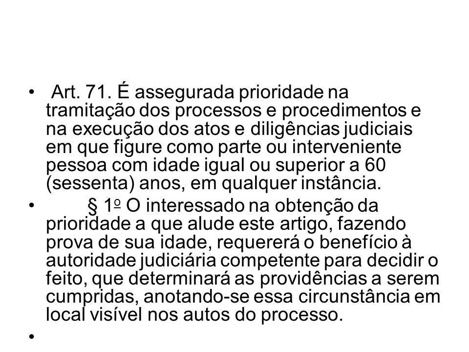 Art. 71. É assegurada prioridade na tramitação dos processos e procedimentos e na execução dos atos e diligências judiciais em que figure como parte o