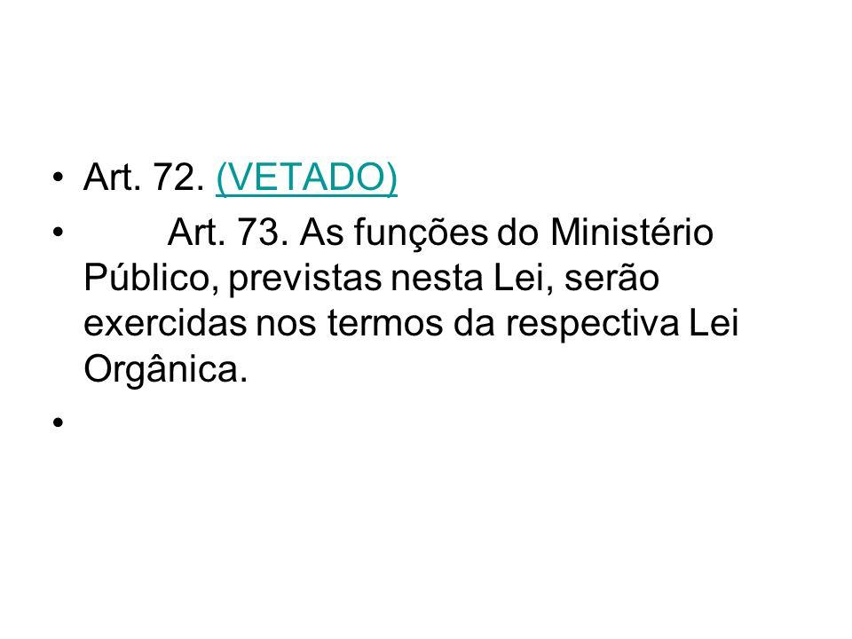 Art. 72. (VETADO)(VETADO) Art. 73. As funções do Ministério Público, previstas nesta Lei, serão exercidas nos termos da respectiva Lei Orgânica.