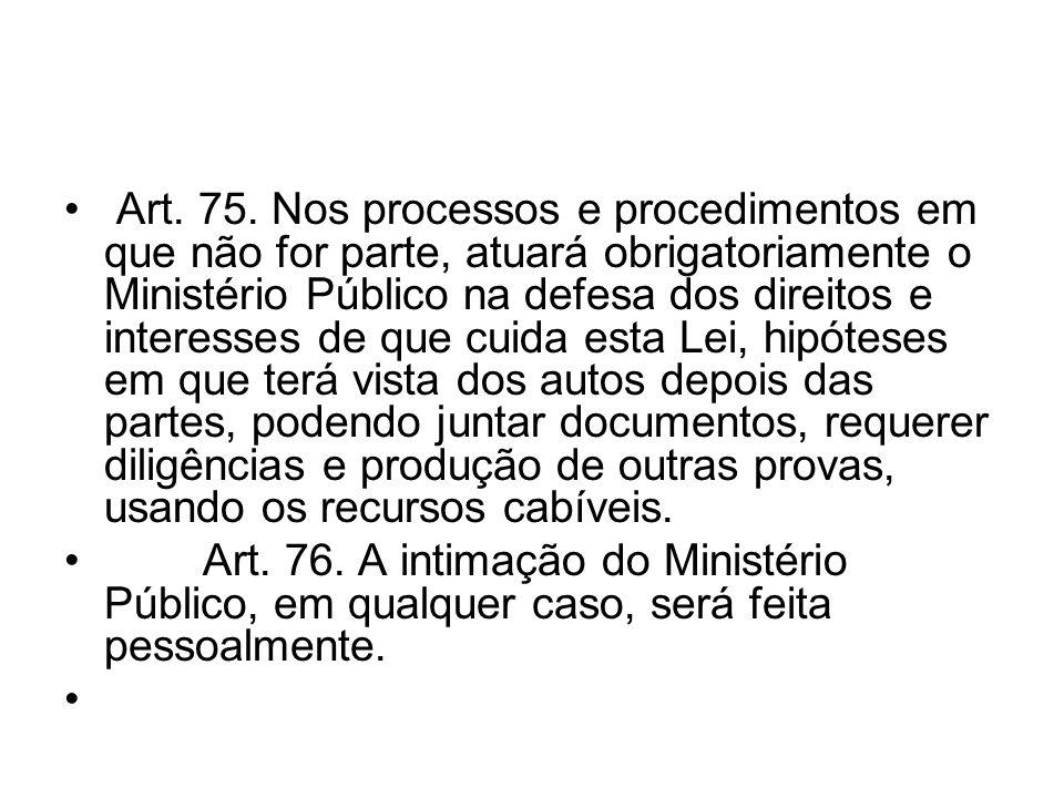 Art. 75. Nos processos e procedimentos em que não for parte, atuará obrigatoriamente o Ministério Público na defesa dos direitos e interesses de que c