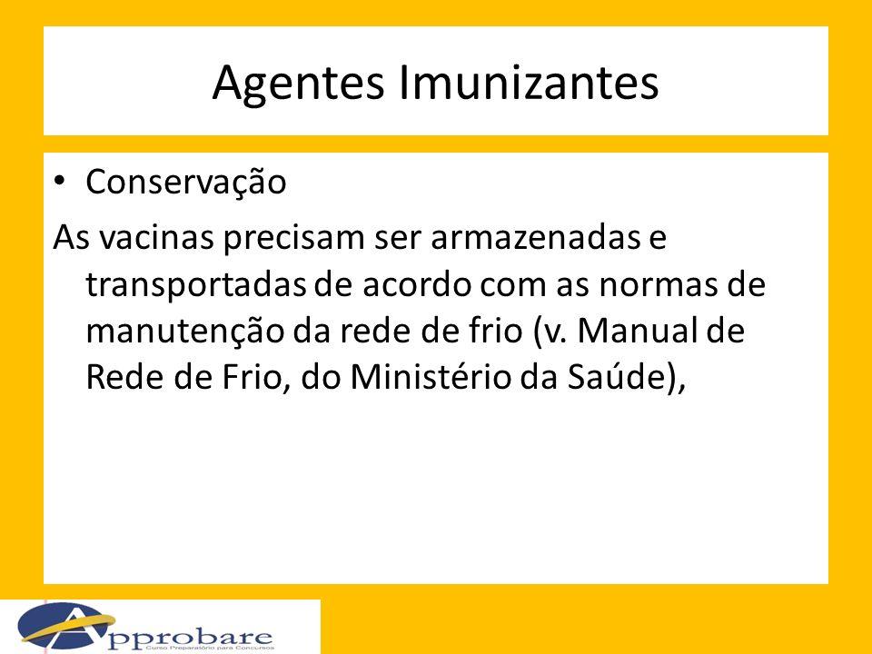 Agentes Imunizantes Conservação As vacinas precisam ser armazenadas e transportadas de acordo com as normas de manutenção da rede de frio (v. Manual d