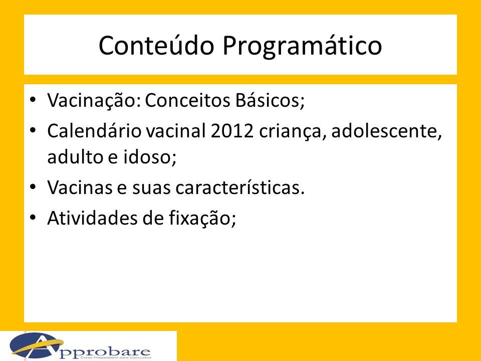 Conteúdo Programático Vacinação: Conceitos Básicos; Calendário vacinal 2012 criança, adolescente, adulto e idoso; Vacinas e suas características. Ativ