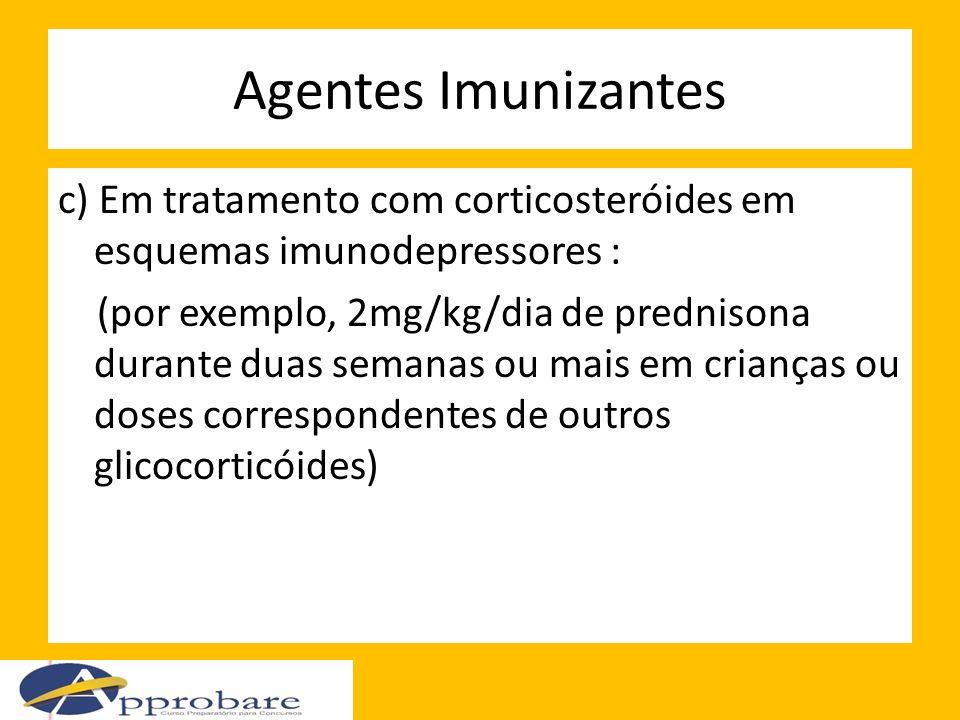 Agentes Imunizantes c) Em tratamento com corticosteróides em esquemas imunodepressores : (por exemplo, 2mg/kg/dia de prednisona durante duas semanas o