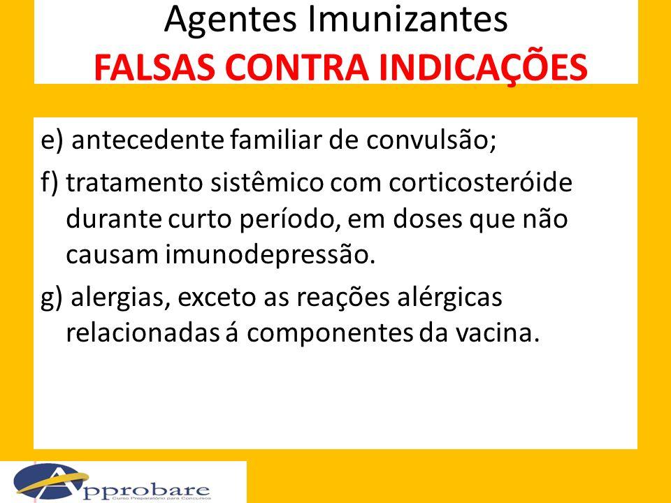 Agentes Imunizantes FALSAS CONTRA INDICAÇÕES e) antecedente familiar de convulsão; f) tratamento sistêmico com corticosteróide durante curto período,