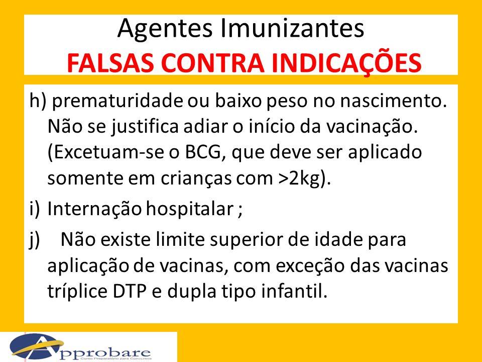 Agentes Imunizantes FALSAS CONTRA INDICAÇÕES h) prematuridade ou baixo peso no nascimento. Não se justifica adiar o início da vacinação. (Excetuam-se