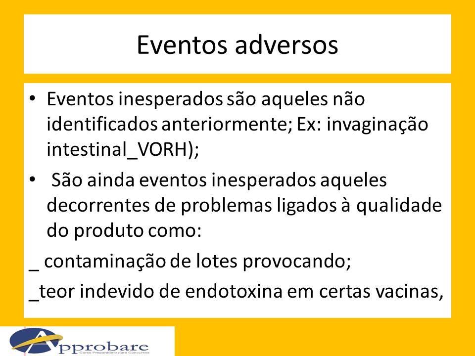 Eventos adversos Eventos inesperados são aqueles não identificados anteriormente; Ex: invaginação intestinal_VORH); São ainda eventos inesperados aque