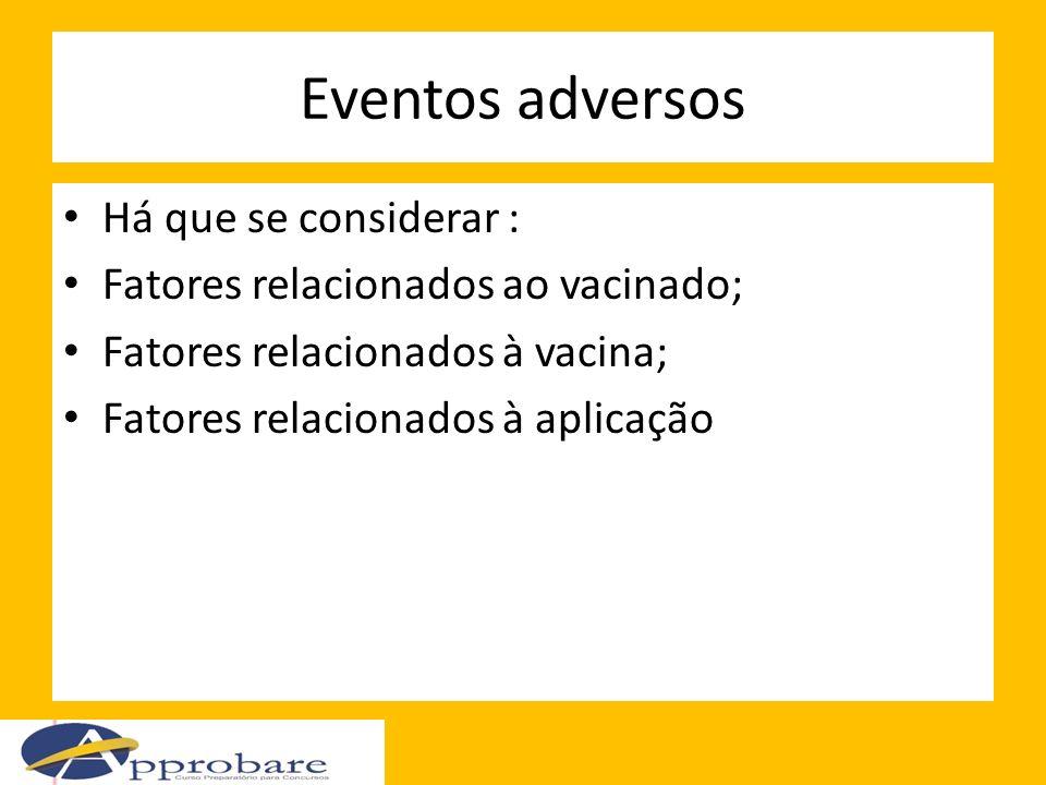 Eventos adversos Há que se considerar : Fatores relacionados ao vacinado; Fatores relacionados à vacina; Fatores relacionados à aplicação