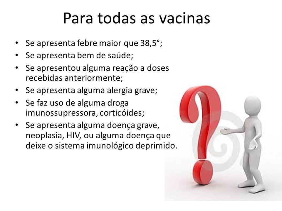 Para todas as vacinas Se apresenta febre maior que 38,5°; Se apresenta bem de saúde; Se apresentou alguma reação a doses recebidas anteriormente; Se a