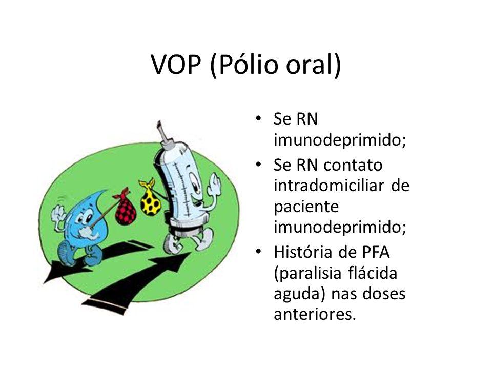 VOP (Pólio oral) Se RN imunodeprimido; Se RN contato intradomiciliar de paciente imunodeprimido; História de PFA (paralisia flácida aguda) nas doses a