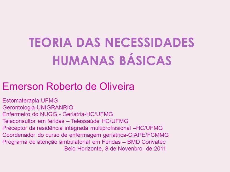 TEORIA DAS NECESSIDADES HUMANAS BÁSICAS Emerson Roberto de Oliveira Estomaterapia-UFMG Gerontologia-UNIGRANRIO Enfermeiro do NUGG - Geriatria-HC/UFMG