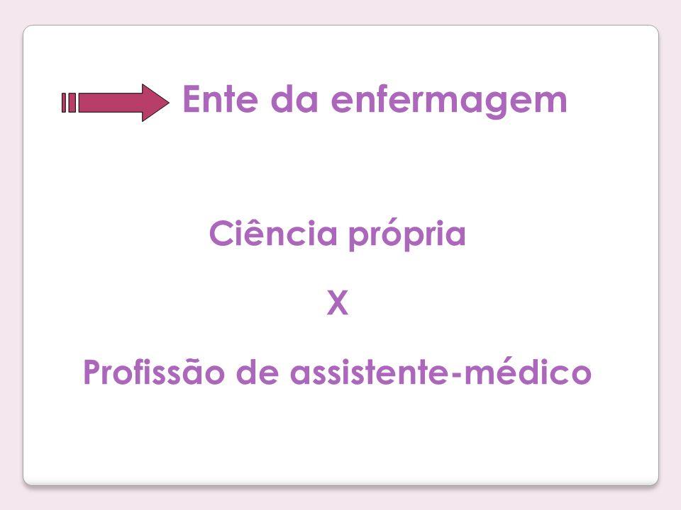 Ente da enfermagem Ciência própria X Profissão de assistente-médico