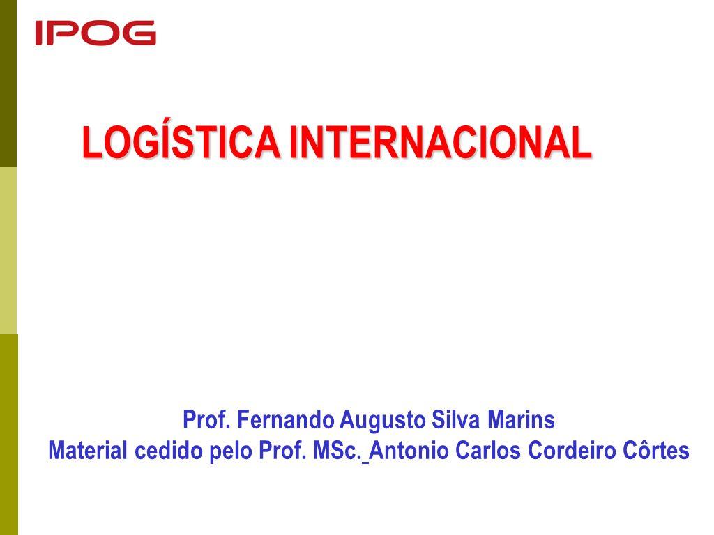 LOGÍSTICA INTERNACIONAL Prof. Fernando Augusto Silva Marins Material cedido pelo Prof. MSc. Antonio Carlos Cordeiro Côrtes