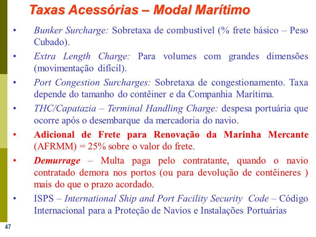 47 Taxas Acessórias – Modal Marítimo Bunker Surcharge: Sobretaxa de combustível (% frete básico – Peso Cubado). Extra Length Charge: Para volumes com