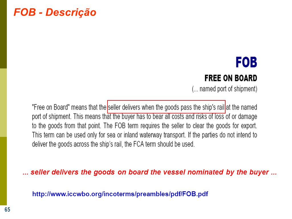 65 FOB - Descrição http://www.iccwbo.org/incoterms/preambles/pdf/FOB.pdf... seller delivers the goods on board the vessel nominated by the buyer...