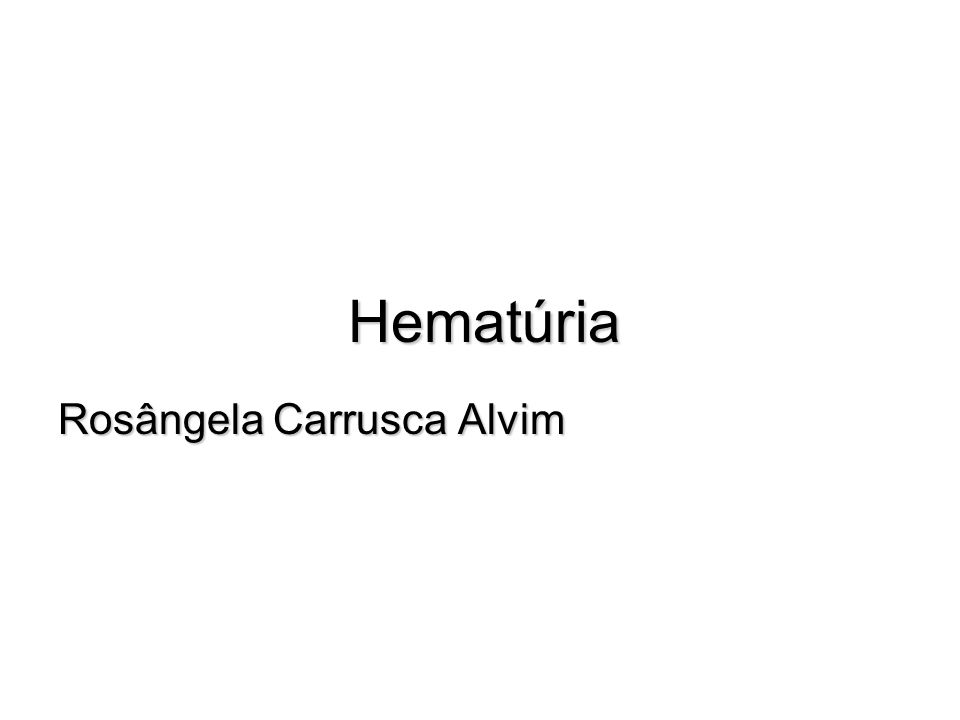 Hematúria Rosângela Carrusca Alvim