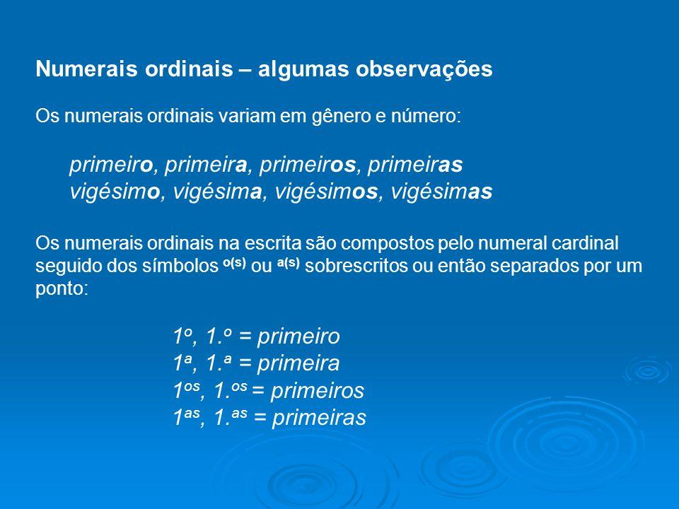 Numerais ordinais – algumas observações Os numerais ordinais variam em gênero e número: primeiro, primeira, primeiros, primeiras vigésimo, vigésima, vigésimos, vigésimas Os numerais ordinais na escrita são compostos pelo numeral cardinal seguido dos símbolos o(s) ou a(s) sobrescritos ou então separados por um ponto: 1 o, 1.