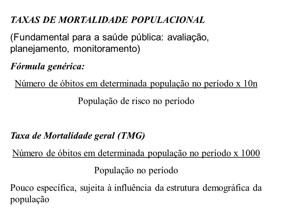 TAXAS DE MORTALIDADE POPULACIONAL (Fundamental para a saúde pública: avaliação, planejamento, monitoramento) Fórmula genérica: Número de óbitos em det
