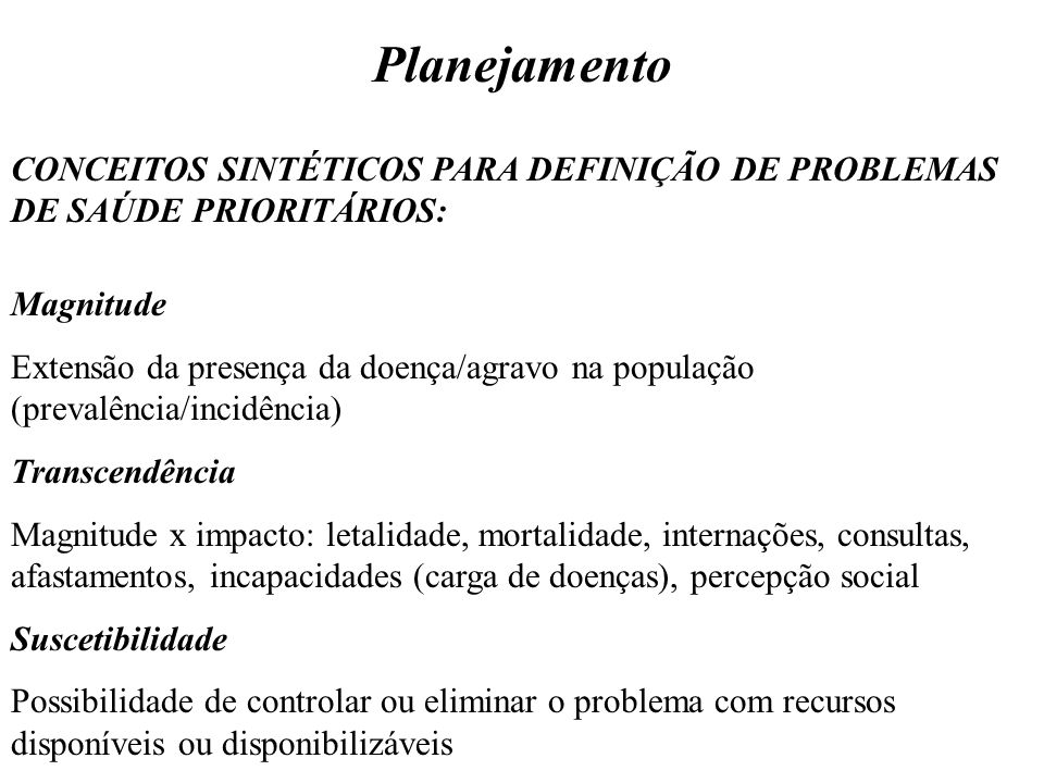 Planejamento CONCEITOS SINTÉTICOS PARA DEFINIÇÃO DE PROBLEMAS DE SAÚDE PRIORITÁRIOS: Magnitude Extensão da presença da doença/agravo na população (pre