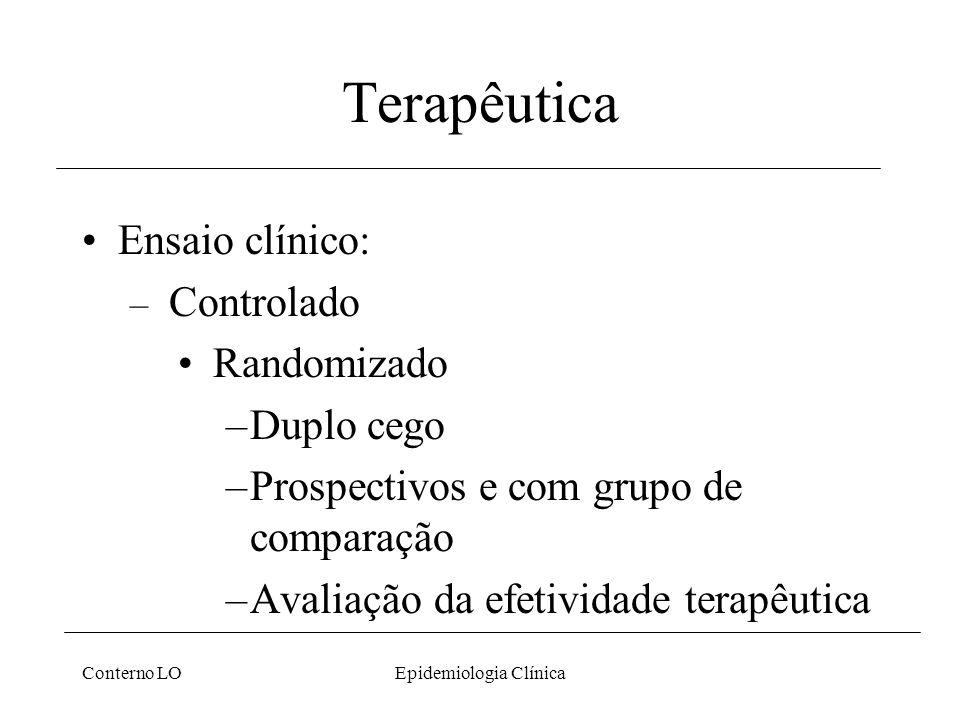 Conterno LOEpidemiologia Clínica Terapêutica Ensaio clínico: – Controlado Randomizado –Duplo cego –Prospectivos e com grupo de comparação –Avaliação da efetividade terapêutica