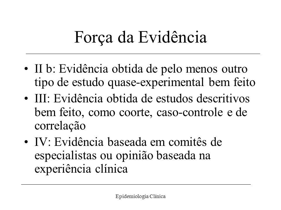 Epidemiologia Clínica Força da Evidência II b: Evidência obtida de pelo menos outro tipo de estudo quase-experimental bem feito III: Evidência obtida