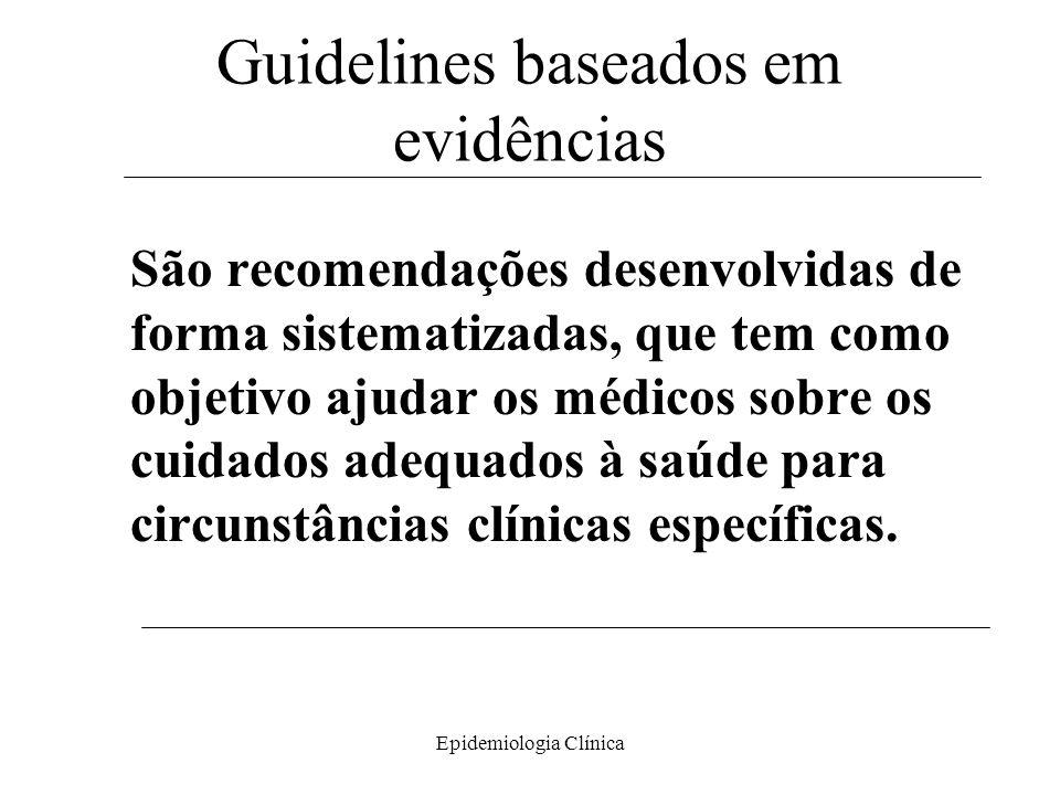 Epidemiologia Clínica Guidelines baseados em evidências São recomendações desenvolvidas de forma sistematizadas, que tem como objetivo ajudar os médicos sobre os cuidados adequados à saúde para circunstâncias clínicas específicas.
