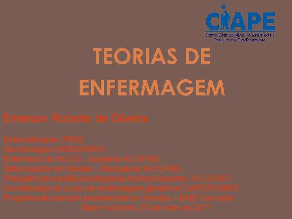 TEORIAS DE ENFERMAGEM Emerson Roberto de Oliveira Estomaterapia-UFMG Gerontologia-UNIGRANRIO Enfermeiro do NUGG - Geriatria-HC/UFMG Teleconsultor em f