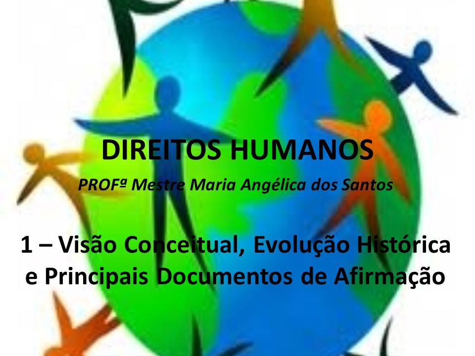 DIREITOS HUMANOS PROFª Mestre Maria Angélica dos Santos 1 – Visão Conceitual, Evolução Histórica e Principais Documentos de Afirmação