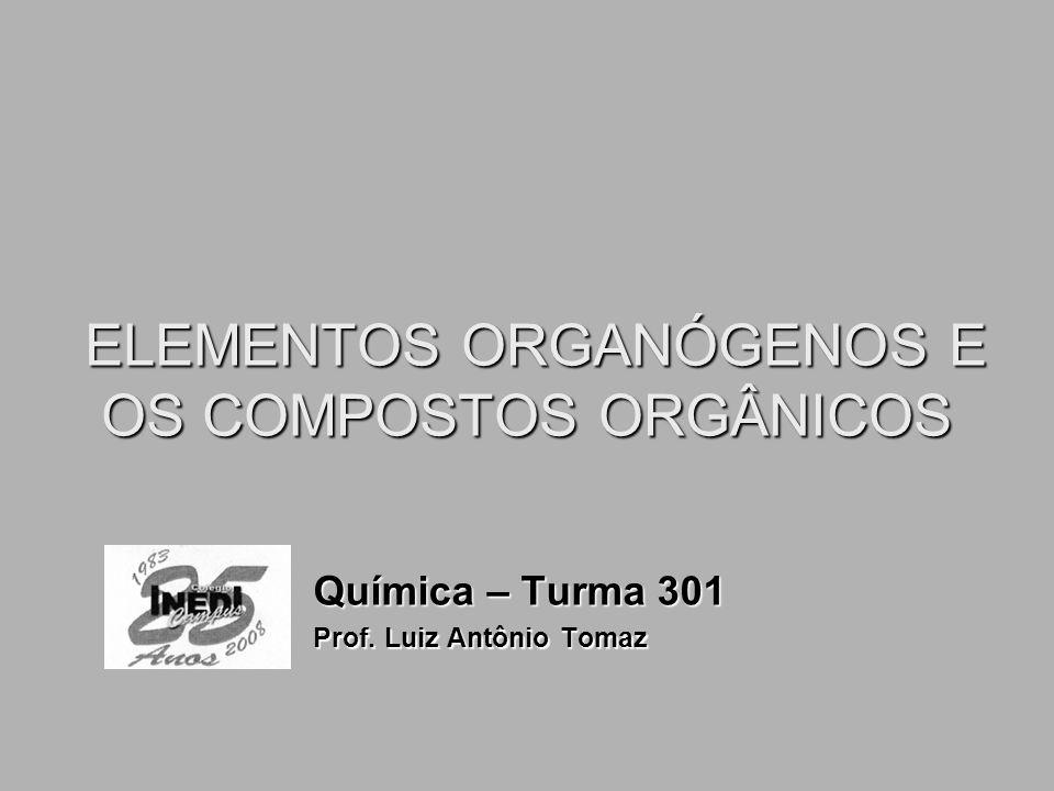 ELEMENTOS ORGANÓGENOS E OS COMPOSTOS ORGÂNICOS ELEMENTOS ORGANÓGENOS E OS COMPOSTOS ORGÂNICOS Química – Turma 301 Prof. Luiz Antônio Tomaz