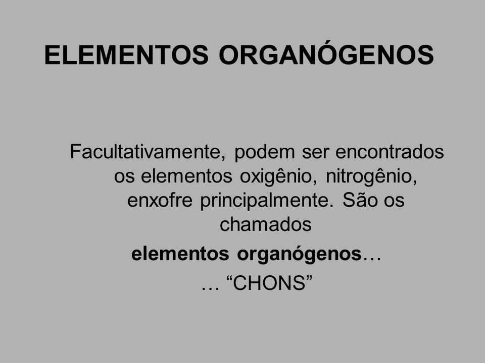 ELEMENTOS ORGANÓGENOS Facultativamente, podem ser encontrados os elementos oxigênio, nitrogênio, enxofre principalmente. São os chamados elementos org