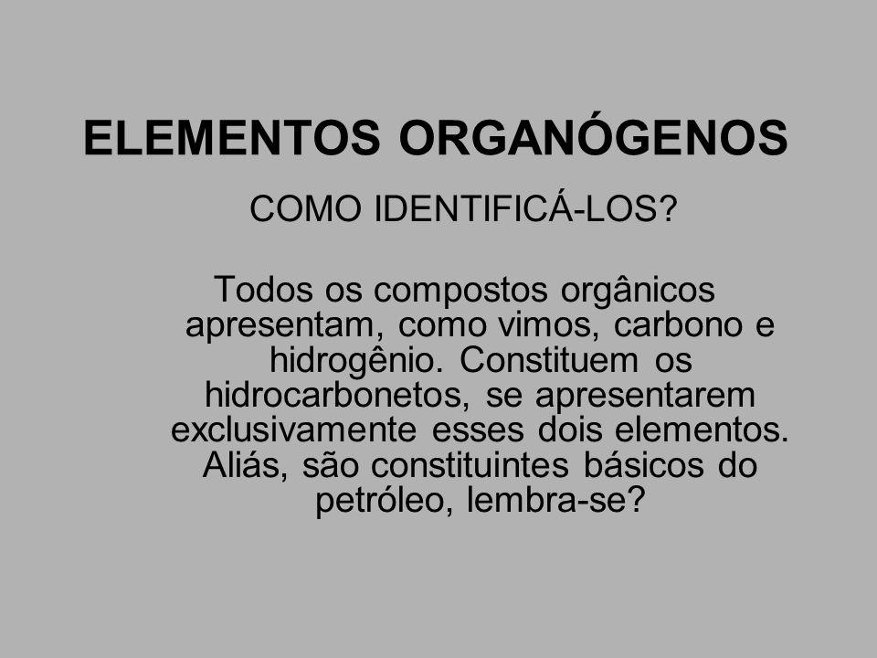 ELEMENTOS ORGANÓGENOS COMO IDENTIFICÁ-LOS? Todos os compostos orgânicos apresentam, como vimos, carbono e hidrogênio. Constituem os hidrocarbonetos, s