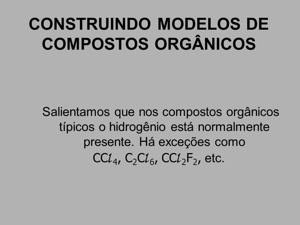 CONSTRUINDO MODELOS DE COMPOSTOS ORGÂNICOS Salientamos que nos compostos orgânicos típicos o hidrogênio está normalmente presente. Há exceções como CC
