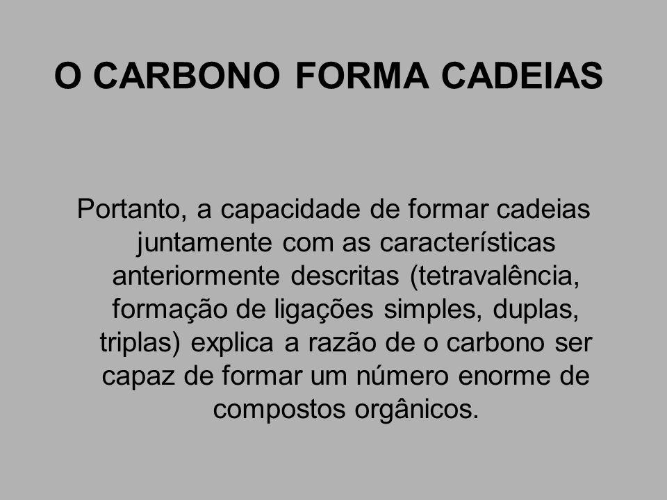 O CARBONO FORMA CADEIAS Portanto, a capacidade de formar cadeias juntamente com as características anteriormente descritas (tetravalência, formação de