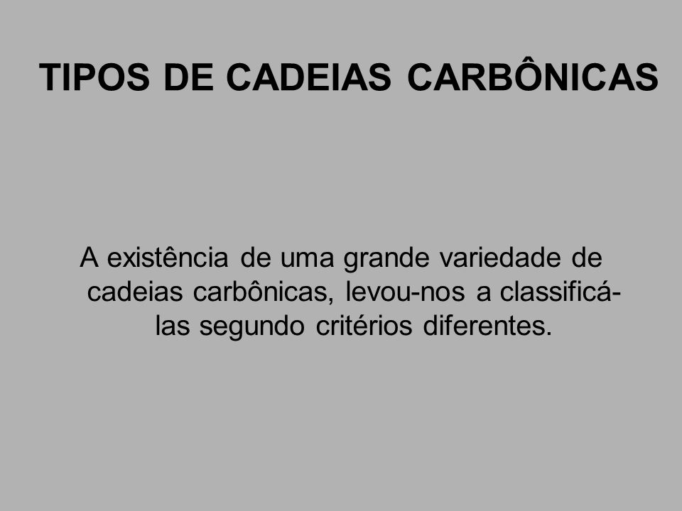 TIPOS DE CADEIAS CARBÔNICAS A existência de uma grande variedade de cadeias carbônicas, levou-nos a classificá- las segundo critérios diferentes.