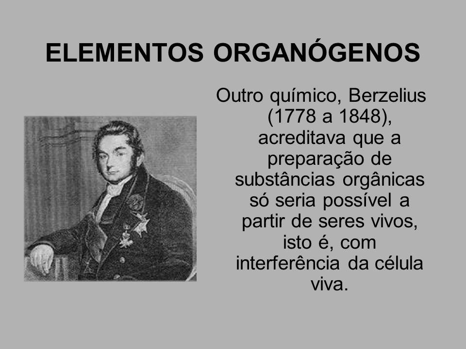ELEMENTOS ORGANÓGENOS Outro químico, Berzelius (1778 a 1848), acreditava que a preparação de substâncias orgânicas só seria possível a partir de seres