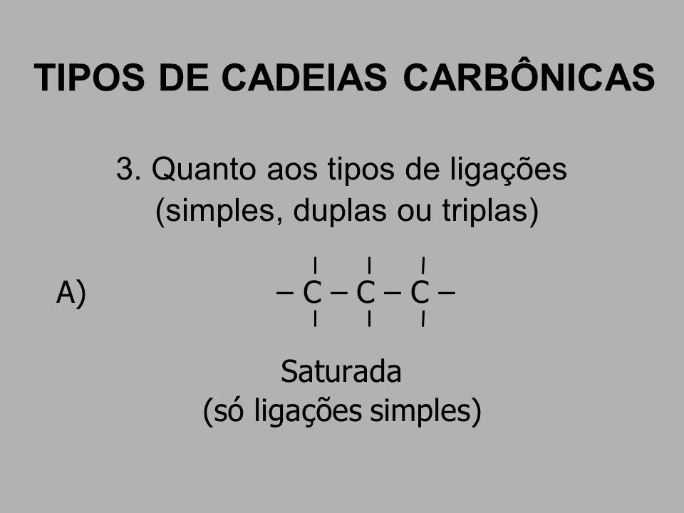 TIPOS DE CADEIAS CARBÔNICAS 3. Quanto aos tipos de ligações (simples, duplas ou triplas) A) – C – C – C – Saturada (só ligações simples)