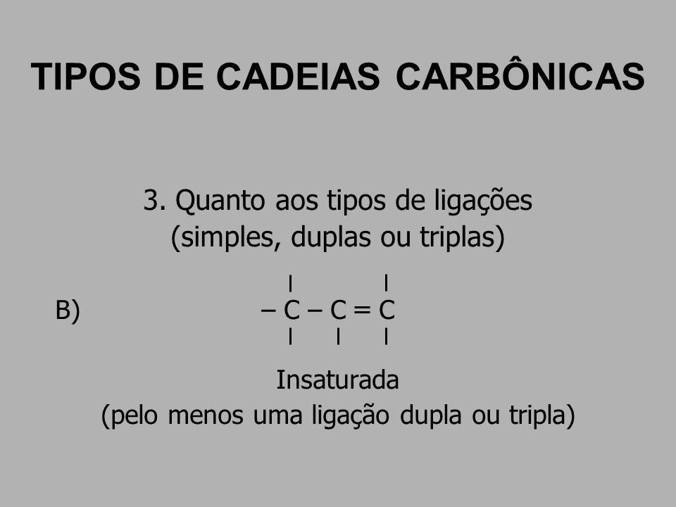 TIPOS DE CADEIAS CARBÔNICAS 3. Quanto aos tipos de ligações (simples, duplas ou triplas) B) – C – C C Insaturada (pelo menos uma ligação dupla ou trip