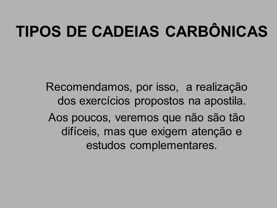 TIPOS DE CADEIAS CARBÔNICAS Recomendamos, por isso, a realização dos exercícios propostos na apostila. Aos poucos, veremos que não são tão difíceis, m