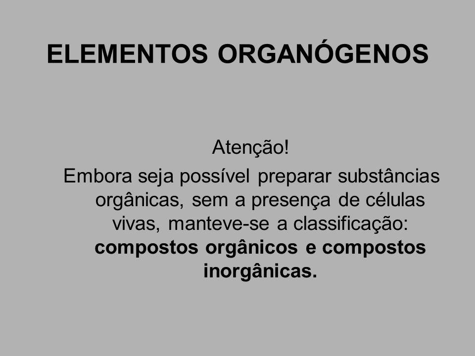 ELEMENTOS ORGANÓGENOS Atenção! Embora seja possível preparar substâncias orgânicas, sem a presença de células vivas, manteve-se a classificação: compo