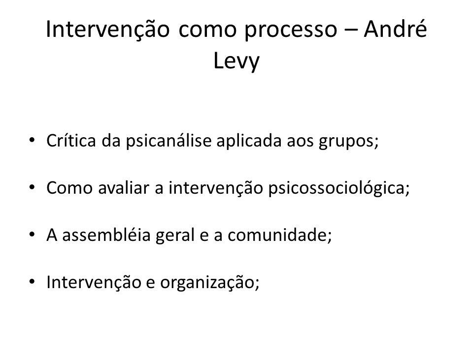 Intervenção como processo – André Levy Crítica da psicanálise aplicada aos grupos; Como avaliar a intervenção psicossociológica; A assembléia geral e