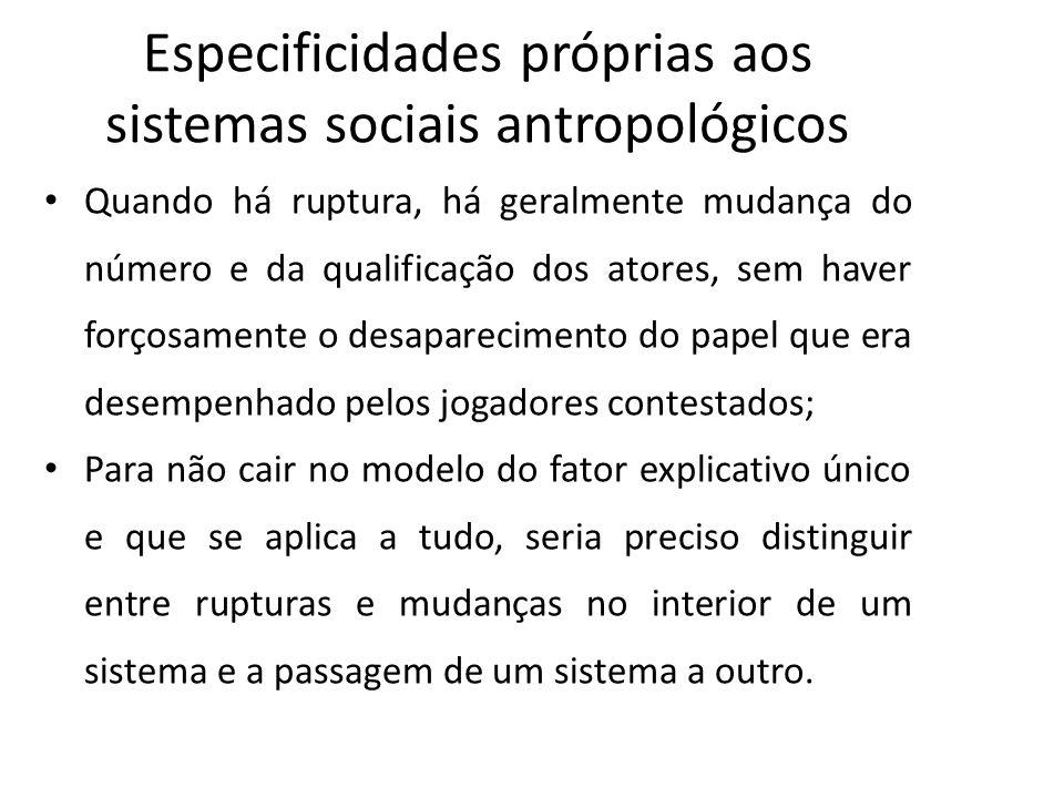 Especificidades próprias aos sistemas sociais antropológicos Quando há ruptura, há geralmente mudança do número e da qualificação dos atores, sem have